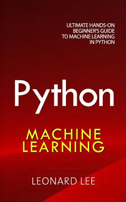 Python Machine Learning: Ultimate Hands-On Beginner's Guide to Machine Learning in Python - Lee, Leonard