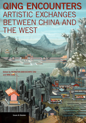 Qing Encounters - Artistic Exchanged between China and the West - Chu, Petra Ten-Doesschate, and Ding, Ning (Editor)
