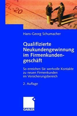 Qualifizierte Neukundengewinnung Im Firmenkundengeschaft: So Erreichen Sie Wertvolle Kontakte Zu Neuen Firmenkunden Im Versicherungsbereich - Schumacher, Hans-Georg