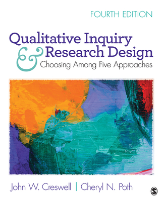 Qualitative Inquiry and Research Design: Choosing Among Five Approaches - Creswell, John W, Dr., and Poth, Cheryl N