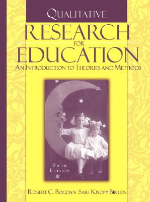 Qualitative Research for Education: An Introduction to Theories and Methods - Bogdan, Robert, and Biklen, Sari Knopp