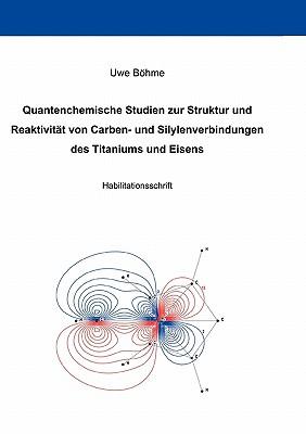 Quantenchemische Studien Zur Struktur Und Reaktivitat Von Carben- Und Silylenverbindungen Des Titaniums Und Eisens - Bohme, Uwe