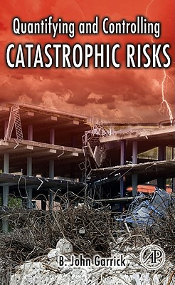 Quantifying and Controlling Catastrophic Risks - Garrick, B John