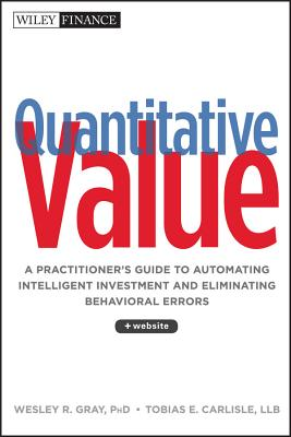 Quantitative Value: A Practitioner's Guide to Automating Intelligent Investment and Eliminating Behavioral Errors - Gray, Wesley R, and Carlisle, Tobias E