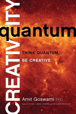 Quantum Creativity: Think Quantum, Be Creative - Goswami, Amit, Ph.D.
