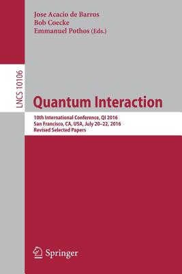 Quantum Interaction: 10th International Conference, Qi 2016, San Francisco, CA, USA, July 20-22, 2016, Revised Selected Papers - De Barros, Jose Acacio (Editor)