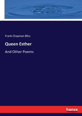 Queen Esther: And Other Poems - Bliss, Frank Chapman