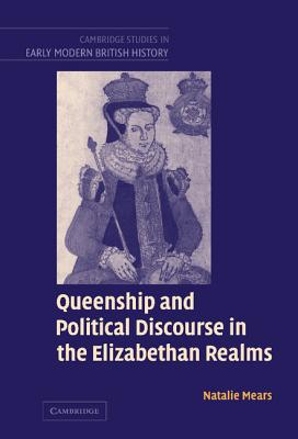 Queenship and Political Discourse in the Elizabethan Realms - Mears, Natalie