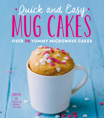Quick and Easy Mug Cakes: Over 75 Yummy Microwave Cakes - Lee, Jennifer