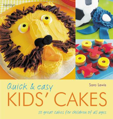 Quick & Easy Kids' Cakes: 50 Great Cakes for Children of All Ages - Lewis, Sara