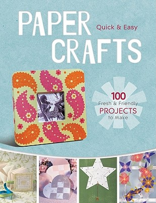 Quick & Easy Paper Crafts: 100 Fresh & Fun Projects to Make - Cusick, Dawn (Editor)