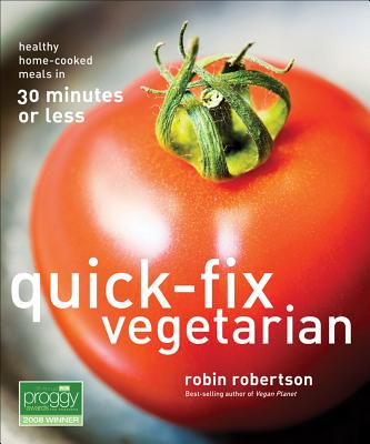 Quick-Fix Vegetarian: Healthy Home-Cooked Meals in 30 Minutes or Less - Robertson, Robin
