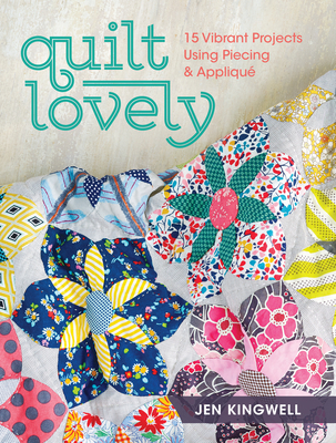 Quilt Lovely: 15 Vibrant Projects Using Piecing and Applique - Kingwell, Jen