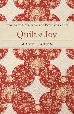 Quilt of Joy: Stories of Hope from the Patchwork Life - Tatem, Mary