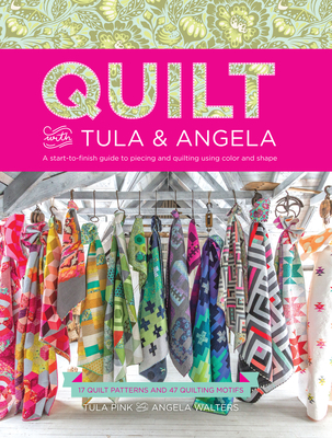 Quilt with Tula and Angela: A Start-To-Finish Guide to Piecing and Quilting Using Color and Shape - Pink, Tula, and Walters, Angela