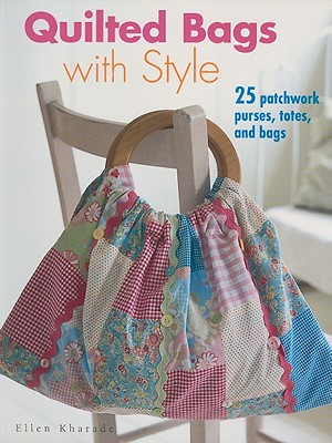 Quilted Bags with Style: 25 Patchwork Purses, Totes, and Bags - Kharade, Ellen, and Tedaldi, Tino (Photographer)