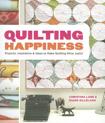 Quilting Happiness: Projects, Inspiration, and Ideas to Make Quilting More Joyful - Gilleland, Diane, and Lane, Christina