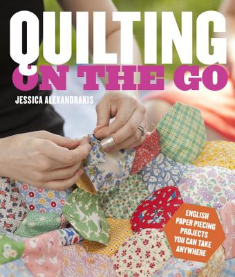 Quilting on the Go: English Paper Piecing Projects You Can Take Anywhere - Alexandrakis, Jessica