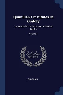 Quintilian's Institutes of Oratory: Or, Education of an Orator. in Twelve Books; Volume 1 - Quintilian (Creator)