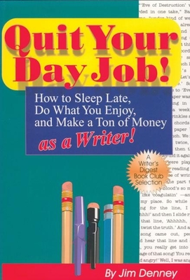 Quit Your Day Job!: How to Sleep Late, Do What You Enjoy, and Make a Ton of Money as a Writer - Denney, Jim, and Denney, James D