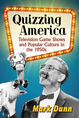 Quizzing America: Television Game Shows and Popular Culture in the 1950s - Dunn, Mark
