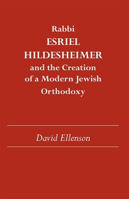 Rabbi Esriel Hildesheimer and the Creation of a Modern Jewish Orthodoxy - Ellenson, David, Dr., PH.D.