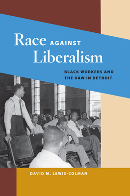 Race Against Liberalism: Black Workers and the UAW in Detroit - Lewis-Colman, David M