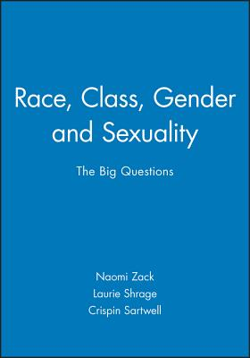 Race, Class, Gender and Sexuality: The Big Questions - Zack, Naomi (Editor), and Shrage, Laurie (Editor), and Sartwell, Crispin (Editor)