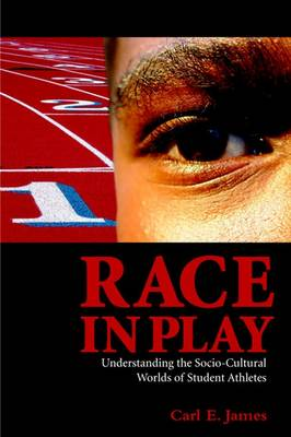 Race in Play: Understanding the Socio-Cultural Worlds of Student Athletes - James, Carl E
