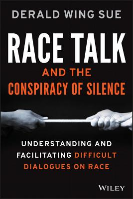 Race Talk and the Conspiracy of Silence: Understanding and Facilitating Difficult Dialogues on Race - Sue, Derald Wing, Dr.
