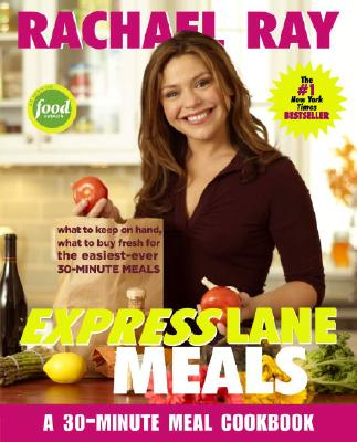 Rachael Ray Express Lane Meals: What to Keep on Hand, What to Buy Fresh for the Easiest-Ever 30-Minute Meals - Ray, Rachael