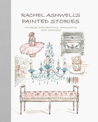 Rachel Ashwell's Painted Stories: Vintage, Decorating, Thoughts, and Whimsy - Ashwell, Rachel