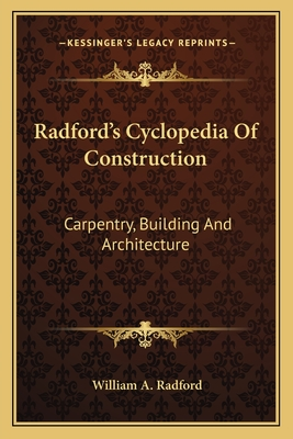 Radford's Cyclopedia of Construction: Carpentry, Building and Architecture - Radford, William A (Editor)