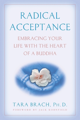 Radical Acceptance: Embracing Your Life with the Heart of a Buddha - Brach, Tara, PH.D.
