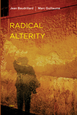 Radical Alterity - Baudrillard, Jean, Professor, and Guillaume, Marc, and Hodges, Ames (Translated by)