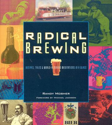 Radical Brewing: Recipes, Tales and World-Altering Meditations in a Glass - Mosher, Randy