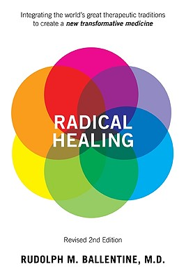 Radical Healing: Integrating the World's Great Therapeutic Traditions to Create a New Transformative Medicine - Ballentine, Rudolph