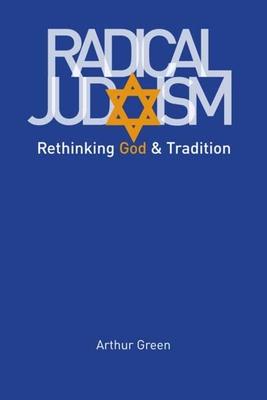 Radical Judaism: Rethinking God and Tradition - Green, Arthur, Dr.