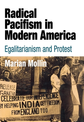 Radical Pacifism in Modern America: Egalitarianism and Protest - Mollin, Marian