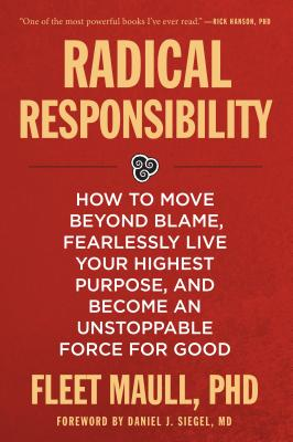 Radical Responsibility: How to Move Beyond Blame, Fearlessly Live Your Highest Purpose, and Become an Unstoppable Force for Good - Maull, Fleet, and Siegel, Daniel (Foreword by)