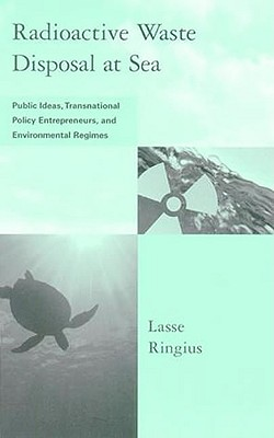 Radioactive Waste Disposal at Sea: Public Ideas, Transnational Policy Entrepreneurs, and Environmental Regimes - Ringius, Lasse