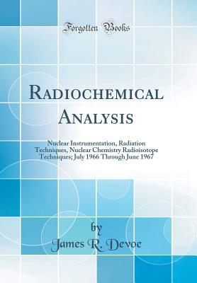 Radiochemical Analysis: Nuclear Instrumentation, Radiation Techniques, Nuclear Chemistry Radioisotope Techniques; July 1966 Through June 1967 (Classic Reprint) - Devoe, James R