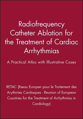 Radiofrequency Catheter Ablation for the Treatment of Cardiac Arrhythmias: A Practical Atlas with Illustrative Cases - Retac (Reseau Europeen Pour Le Traitement Des Arythmies Cardiaques - Reunion of European Countries for the Treatment of...