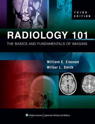 Radiology 101: The Basics and Fundamentals of Imaging - Erkonen, William E (Editor), and Smith, Wilbur L, MD (Editor)