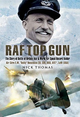 RAF Top Gun: The Story of Battle of Britain Ace and World Air Speed Record Holder Air Cdre E.M. 'Teddy' Donaldson CB, CBE, DSO, AFC*, LoM (USA) - Thomas, Nick