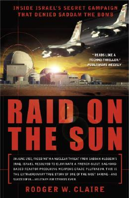 Raid on the Sun: Inside Israel's Secret Campaign That Denied Saddam the Bomb - Claire, Rodger