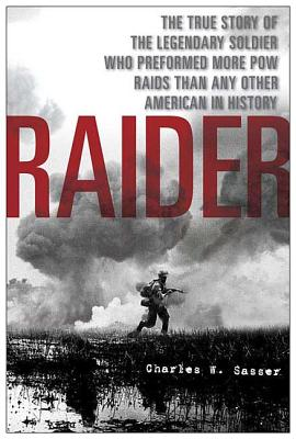 Raider: The True Story of the Legendary Soldier Who Performed More POW Raids Than Any Other American in History - Sasser, Charles W