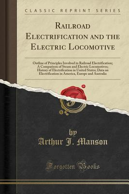 Railroad Electrification and the Electric Locomotive: Outline of Principles Involved in Railroad Electrification; A Comparison of Steam and Electric Locomotives; History of Electrification in United States; Data on Electrification in America, Europe and a - Manson, Arthur J