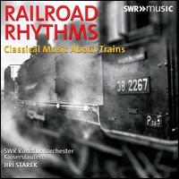 Railroad Rhythms: Classical Music about Trains - SWR Radio Orchestra Kaiserslautern; Jiri Starek (conductor)