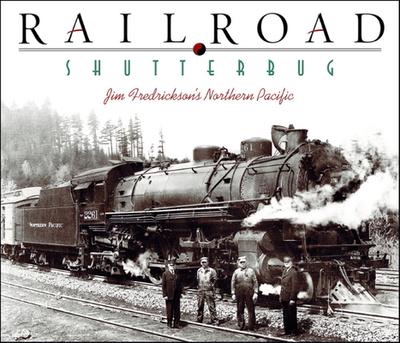 Railroad Shutterbug: Jim Fredrickson's Northern Pacific - Fredrickson, Jim